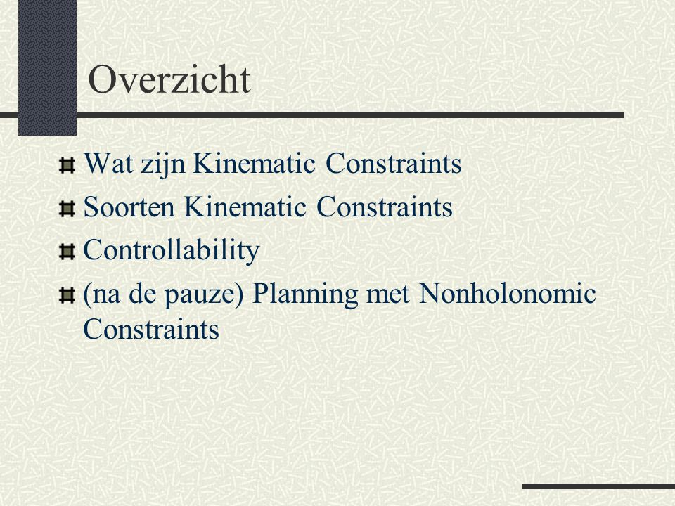 Overzicht Wat zijn Kinematic Constraints Soorten Kinematic Constraints Controllability (na de pauze) Planning met Nonholonomic Constraints