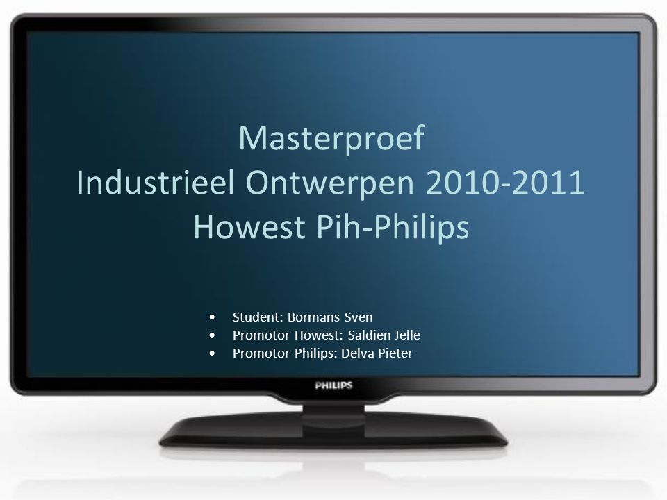 Masterproef Industrieel Ontwerpen Howest Pih-Philips Student: Bormans Sven Promotor Howest: Saldien Jelle Promotor Philips: Delva Pieter