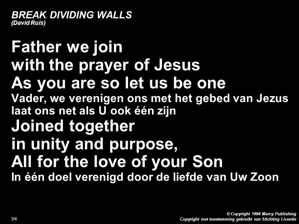 Copyright met toestemming gebruikt van Stichting Licentie © Copyright 1994 Mercy Publishing 3/4 BREAK DIVIDING WALLS (David Ruis) Father we join with the prayer of Jesus As you are so let us be one Vader, we verenigen ons met het gebed van Jezus laat ons net als U ook één zijn Joined together in unity and purpose, All for the love of your Son In één doel verenigd door de liefde van Uw Zoon