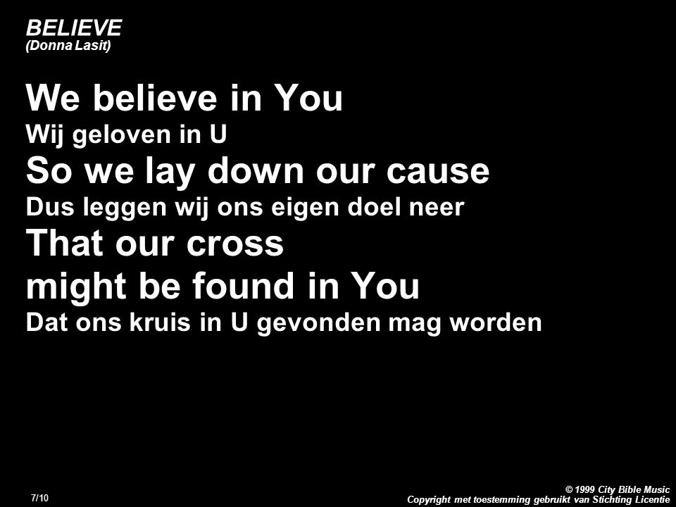 Copyright met toestemming gebruikt van Stichting Licentie © 1999 City Bible Music 7/10 BELIEVE (Donna Lasit) We believe in You Wij geloven in U So we lay down our cause Dus leggen wij ons eigen doel neer That our cross might be found in You Dat ons kruis in U gevonden mag worden