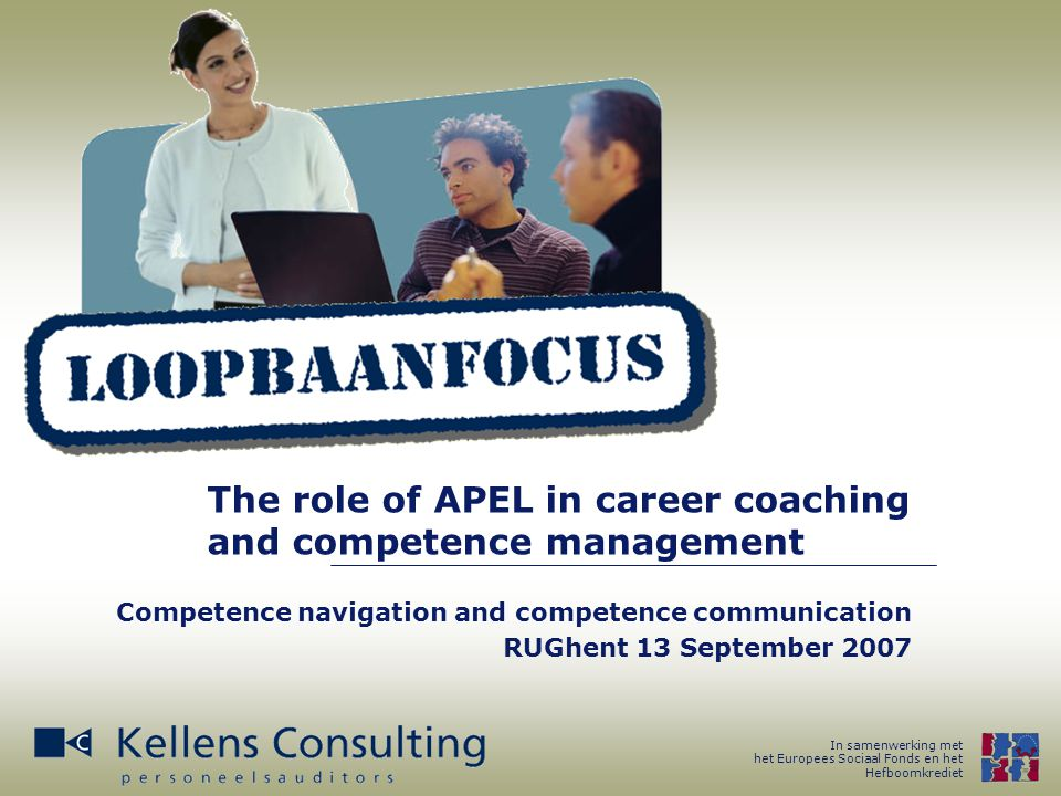 In samenwerking met het Europees Sociaal Fonds en het Hefboomkrediet The role of APEL in career coaching and competence management Competence navigation and competence communication RUGhent 13 September 2007