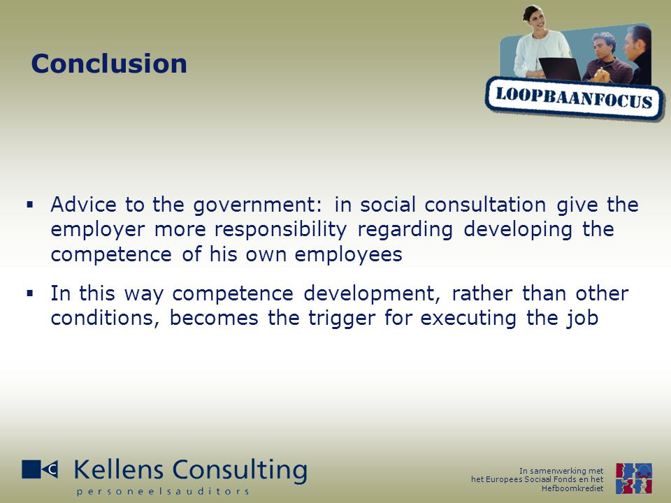 In samenwerking met het Europees Sociaal Fonds en het Hefboomkrediet Conclusion  Advice to the government: in social consultation give the employer more responsibility regarding developing the competence of his own employees  In this way competence development, rather than other conditions, becomes the trigger for executing the job