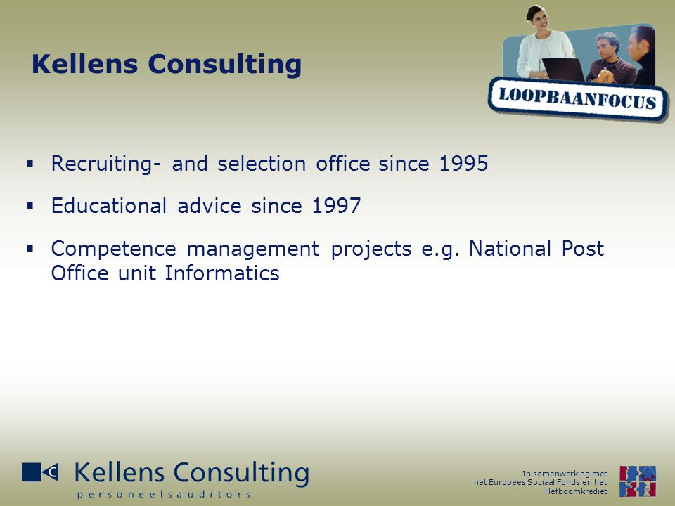 In samenwerking met het Europees Sociaal Fonds en het Hefboomkrediet Kellens Consulting  Recruiting- and selection office since 1995  Educational advice since 1997  Competence management projects e.g.