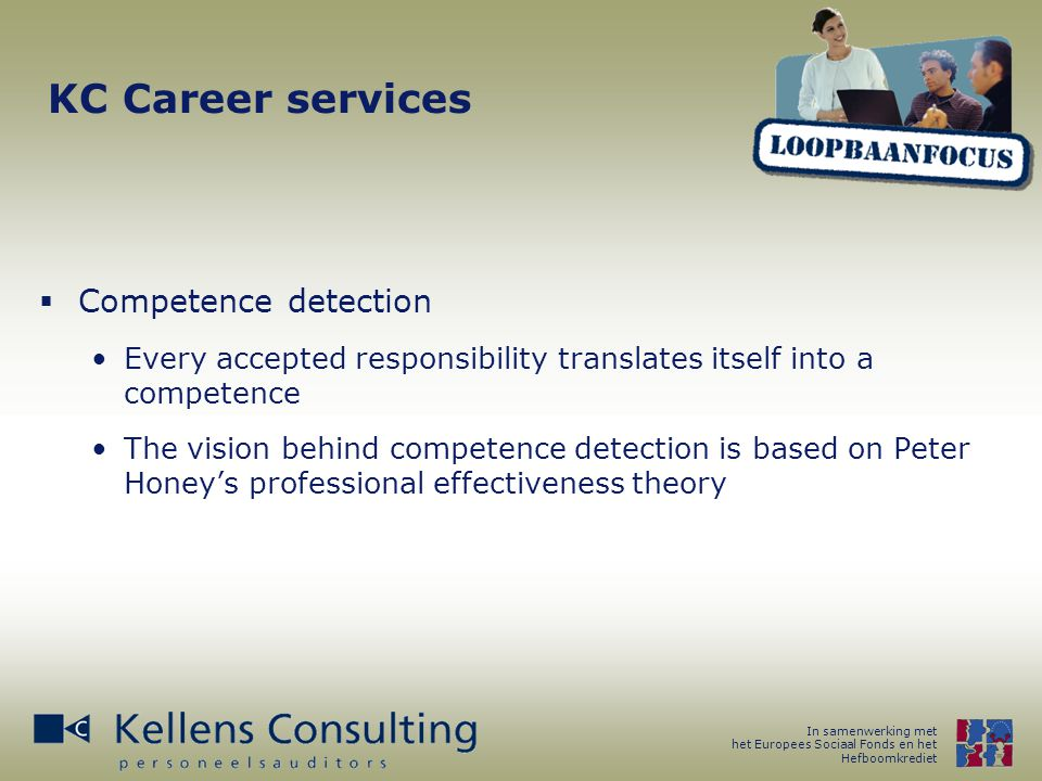 In samenwerking met het Europees Sociaal Fonds en het Hefboomkrediet KC Career services  Competence detection Every accepted responsibility translates itself into a competence The vision behind competence detection is based on Peter Honey's professional effectiveness theory