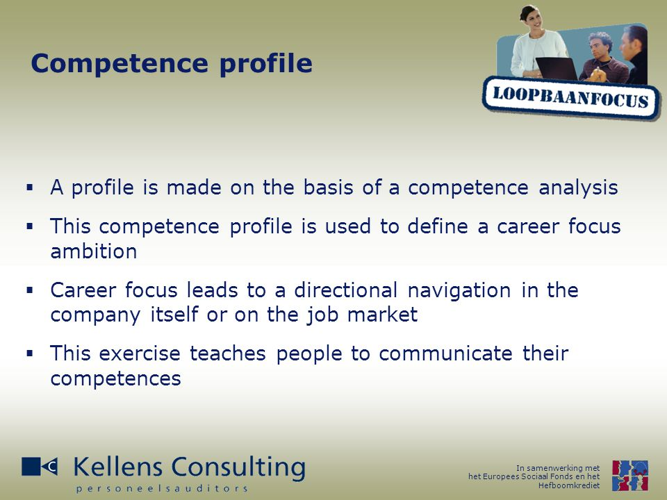 In samenwerking met het Europees Sociaal Fonds en het Hefboomkrediet Competence profile  A profile is made on the basis of a competence analysis  This competence profile is used to define a career focus ambition  Career focus leads to a directional navigation in the company itself or on the job market  This exercise teaches people to communicate their competences