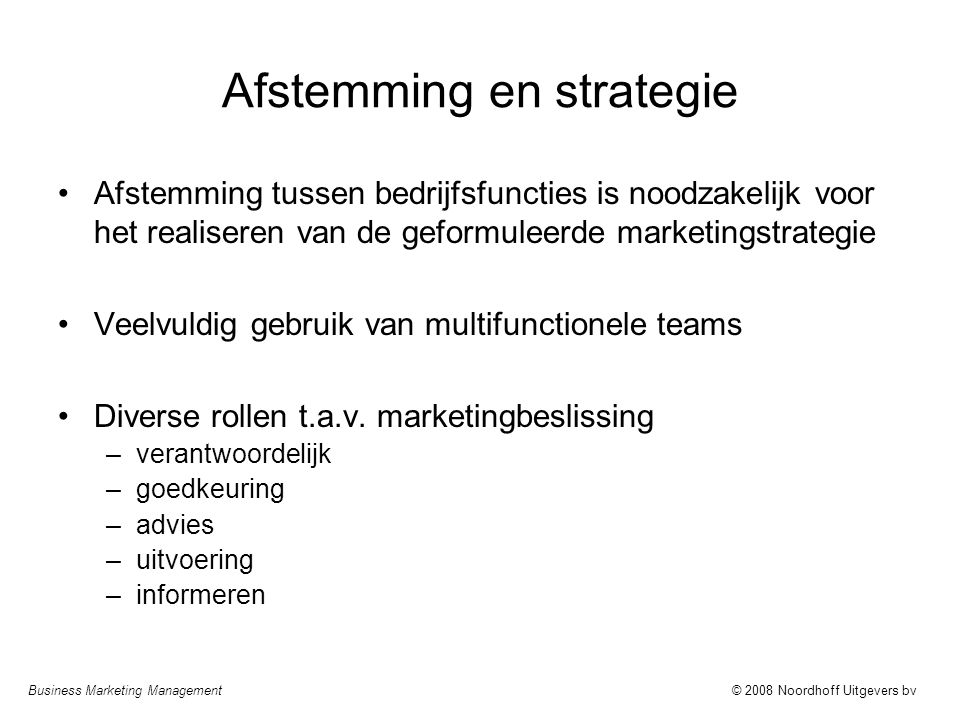 Business Marketing Management© 2008 Noordhoff Uitgevers bv Afstemming en strategie Afstemming tussen bedrijfsfuncties is noodzakelijk voor het realiseren van de geformuleerde marketingstrategie Veelvuldig gebruik van multifunctionele teams Diverse rollen t.a.v.