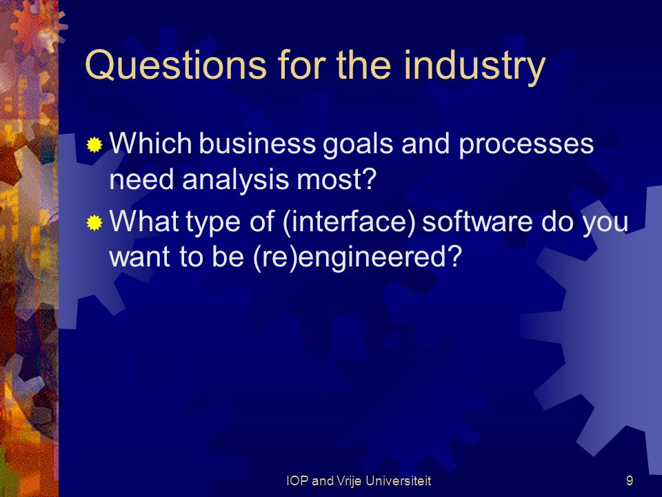 IOP and Vrije Universiteit9 Questions for the industry  Which business goals and processes need analysis most.