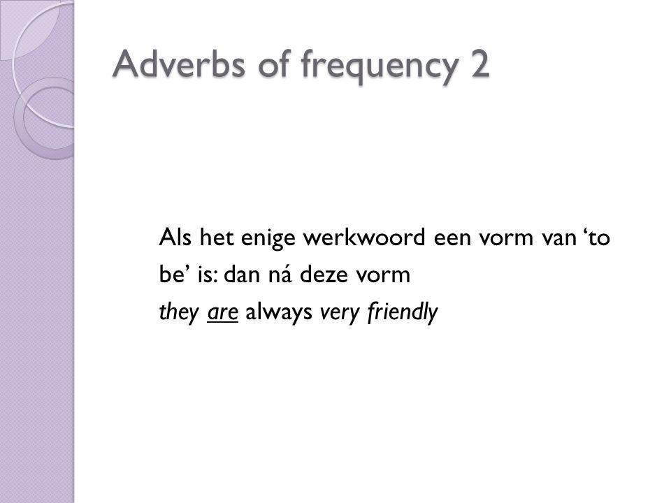 Als het enige werkwoord een vorm van 'to be' is: dan ná deze vorm they are always very friendly Adverbs of frequency 2