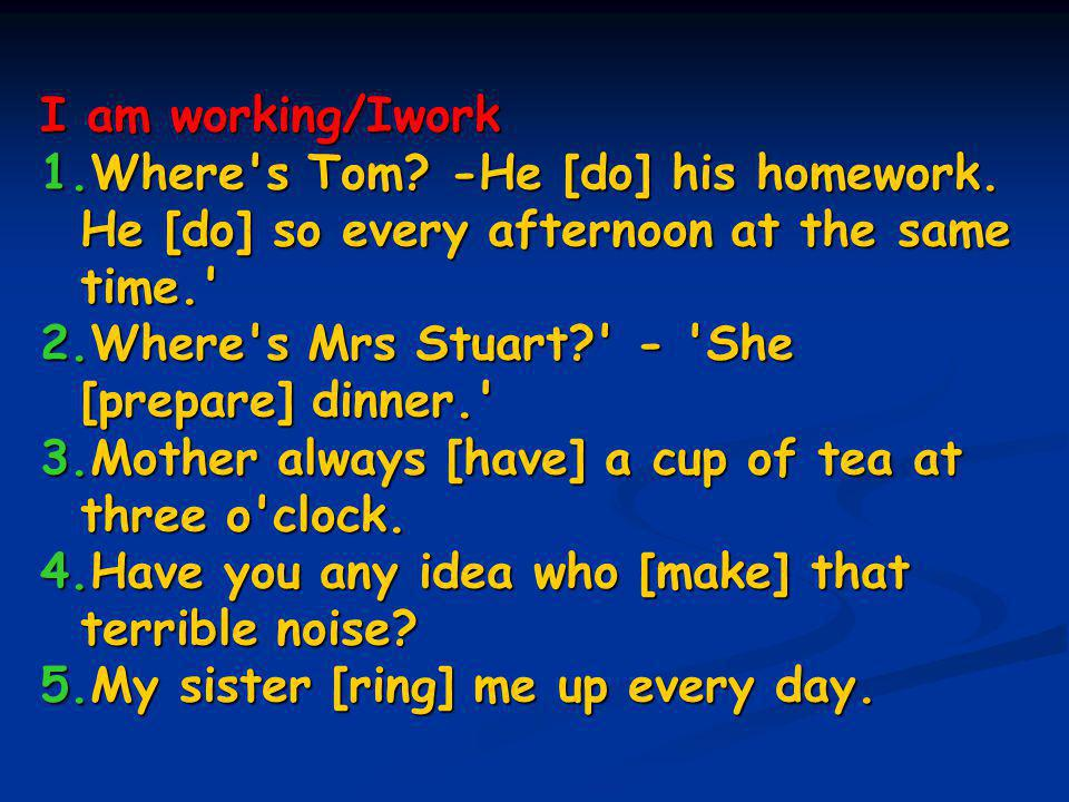 I am working/Iwork 1.Where s Tom. -He [do] his homework.